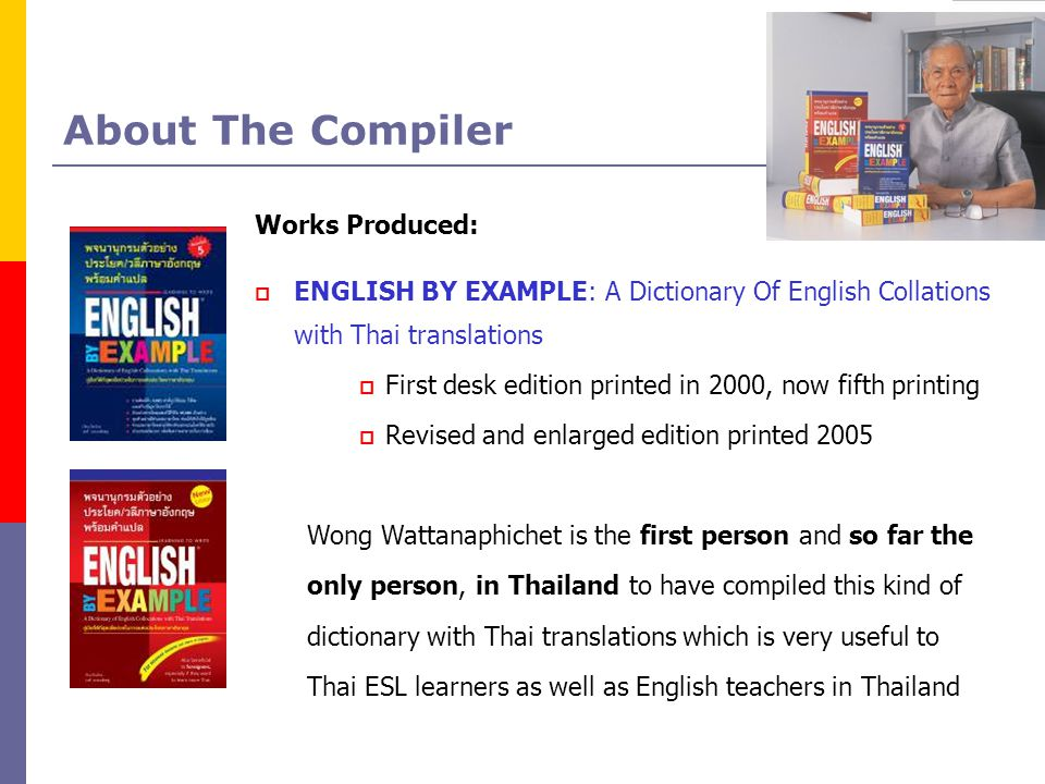 About The Compiler Works Produced:  ENGLISH BY EXAMPLE: A Dictionary Of English Collations with Thai translations  First desk edition printed in 200