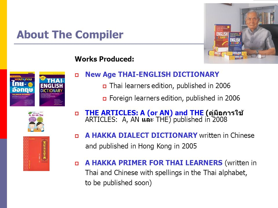 About The Compiler Works Produced:  New Age THAI-ENGLISH DICTIONARY  Thai learners edition, published in 2006  Foreign learners edition, published