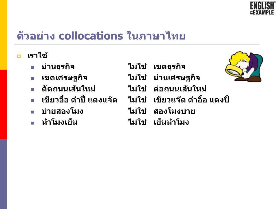 Collocation คือ  การจัดวางคำหรือกลุ่มคำที่ต้องใช้ควบคู่กันในประโยคที่เจ้าของภาษา นิยมใช้ ซึ่งไม่เกี่ยวกับหลักไวยากรณ์  ถ้าตำแหน่งของคำเปลี่ยนไป หรือ