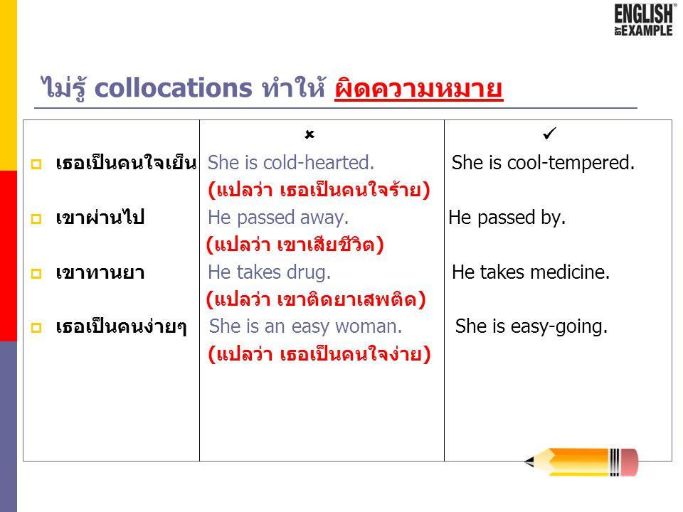 ตัวอย่าง collocations ในภาษาไทย  เราใช้ ย่านธุรกิจ ไม่ใช่ เขตธุรกิจ เขตเศรษฐกิจ ไม่ใช่ ย่านเศรษฐกิจ ตัดถนนเส้นใหม่ ไม่ใช่ ต่อถนนเส้นใหม่ เขียวอื๋อ ดำ