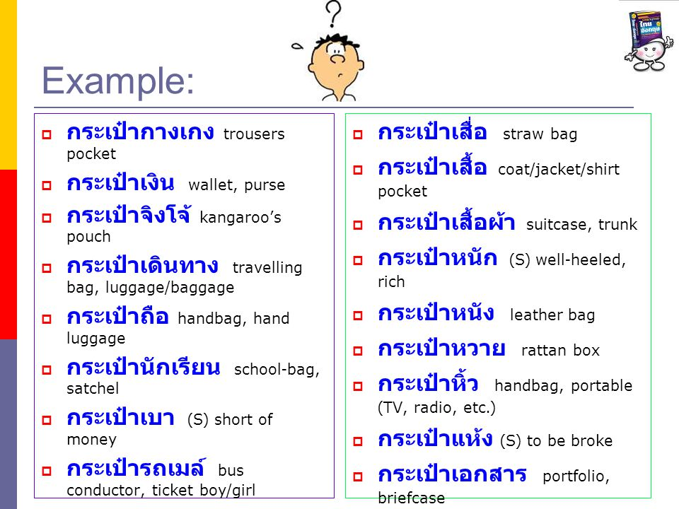 Example:  กระเป๋ากางเกง trousers pocket  กระเป๋าเงิน wallet, purse  กระเป๋าจิงโจ้ kangaroo's pouch  กระเป๋าเดินทาง travelling bag, luggage/baggage