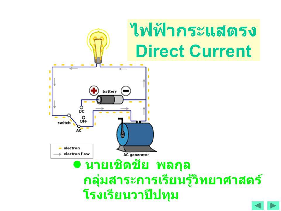นายเชิดชัย พลกุล กลุ่มสาระการเรียนรู้วิทยาศาสตร์ โรงเรียนวาปีปทุม ไฟฟ้ากระแสตรง Direct Current