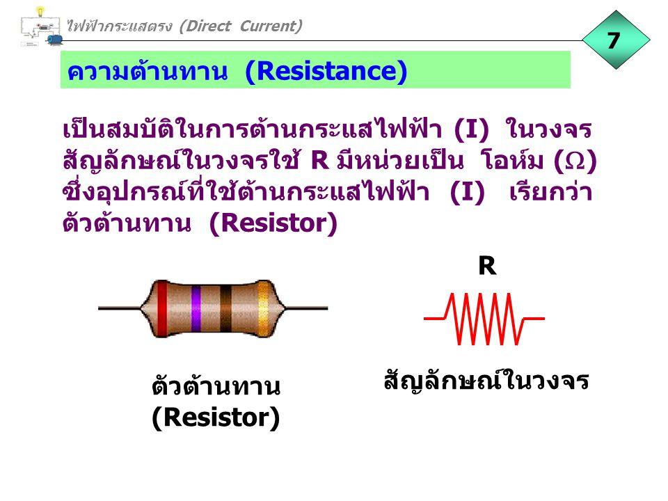 ความต้านทาน (Resistance) เป็นสมบัติในการต้านกระแสไฟฟ้า (I) ในวงจร สัญลักษณ์ในวงจรใช้ R มีหน่วยเป็น โอห์ม (  ) ซึ่งอุปกรณ์ที่ใช้ต้านกระแสไฟฟ้า (I) เรี