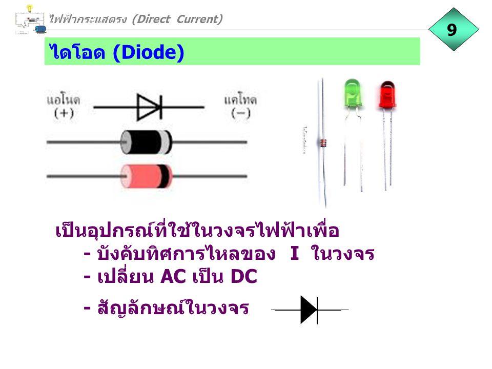 ไดโอด (Diode) เป็นอุปกรณ์ที่ใช้ในวงจรไฟฟ้าเพื่อ - บังคับทิศการไหลของ I ในวงจร - เปลี่ยน AC เป็น DC - สัญลักษณ์ในวงจร ไฟฟ้ากระแสตรง (Direct Current) 9