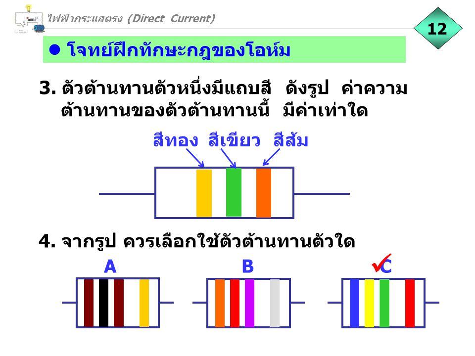 โจทย์ฝึกทักษะกฎของโอห์ม 3. ตัวต้านทานตัวหนึ่งมีแถบสี ดังรูป ค่าความ ต้านทานของตัวต้านทานนี้ มีค่าเท่าใด สีทองสีเขียวสีส้ม 4. จากรูป ควรเลือกใช้ตัวต้าน