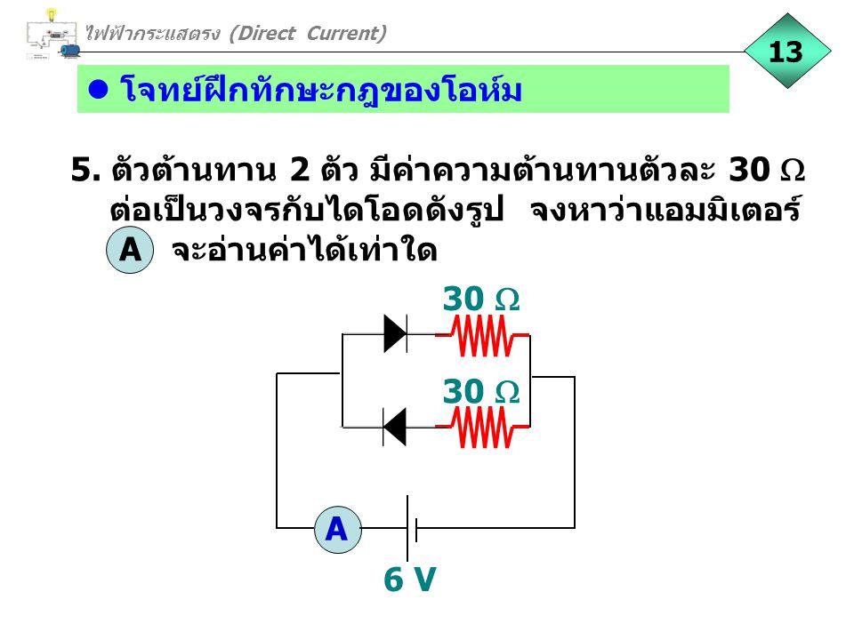 โจทย์ฝึกทักษะกฎของโอห์ม 5. ตัวต้านทาน 2 ตัว มีค่าความต้านทานตัวละ 30  ต่อเป็นวงจรกับไดโอดดังรูป จงหาว่าแอมมิเตอร์ A จะอ่านค่าได้เท่าใด 30  6 V A 30