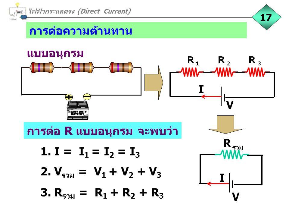 ไฟฟ้ากระแสตรง (Direct Current) การต่อความต้านทาน 17 แบบอนุกรม 2. V รวม = V 1 + V 2 + V 3 1. I = I 1 = I 2 = I 3 3. R รวม = R 1 + R 2 + R 3 การต่อ R แบ