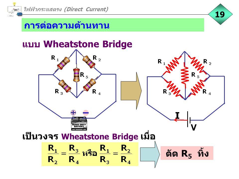 การต่อความต้านทาน แบบ Wheatstone Bridge 19 เป็นวงจร Wheatstone Bridge เมื่อ ไฟฟ้ากระแสตรง (Direct Current) ตัด R 5 ทิ้ง