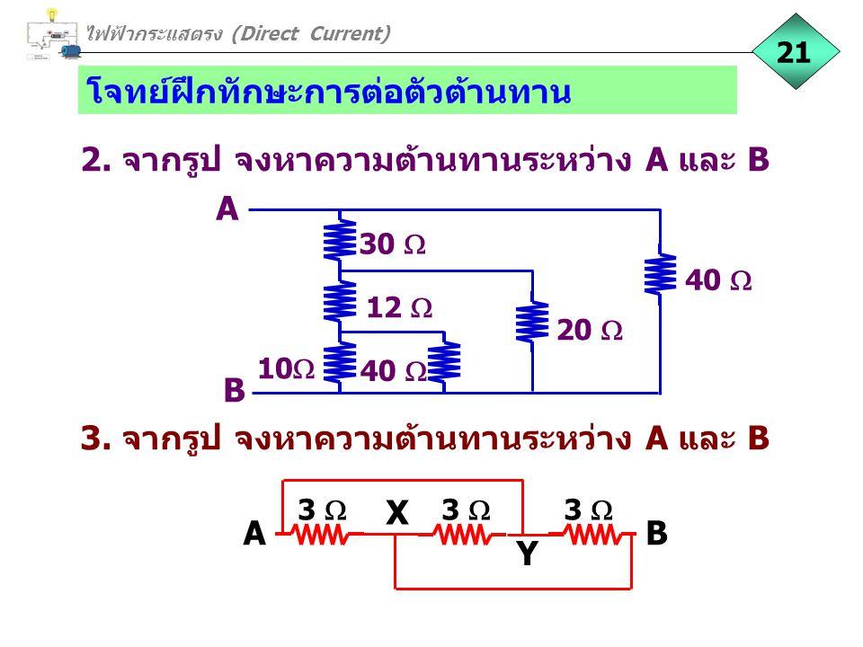 โจทย์ฝึกทักษะการต่อตัวต้านทาน ไฟฟ้ากระแสตรง (Direct Current) 21 3. จากรูป จงหาความต้านทานระหว่าง A และ B 3  AB X Y 2. จากรูป จงหาความต้านทานระหว่าง A