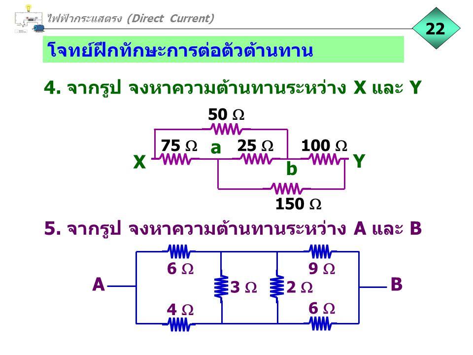 โจทย์ฝึกทักษะการต่อตัวต้านทาน 4. จากรูป จงหาความต้านทานระหว่าง X และ Y ไฟฟ้ากระแสตรง (Direct Current) 22 75  25  100  X Y a b 50  150  5. จากรูป
