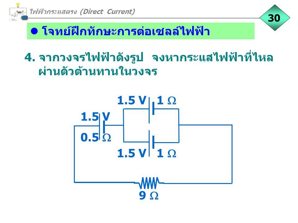 โจทย์ฝึกทักษะการต่อเซลล์ไฟฟ้า 4. จากวงจรไฟฟ้าดังรูป จงหากระแสไฟฟ้าที่ไหล ผ่านตัวต้านทานในวงจร ไฟฟ้ากระแสตรง (Direct Current) 30 9  1.5 V 1  1.5 V 0.