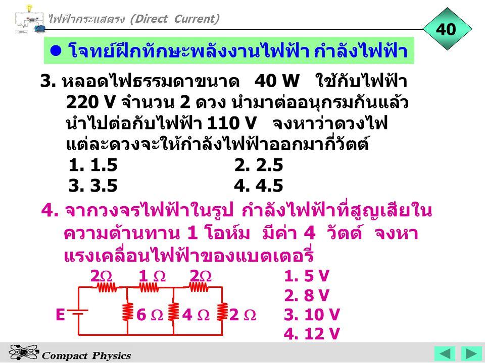 3. หลอดไฟธรรมดาขนาด 40 W ใช้กับไฟฟ้า 220 V จำนวน 2 ดวง นำมาต่ออนุกรมกันแล้ว นำไปต่อกับไฟฟ้า 110 V จงหาว่าดวงไฟ แต่ละดวงจะให้กำลังไฟฟ้าออกมากี่วัตต์ 1.