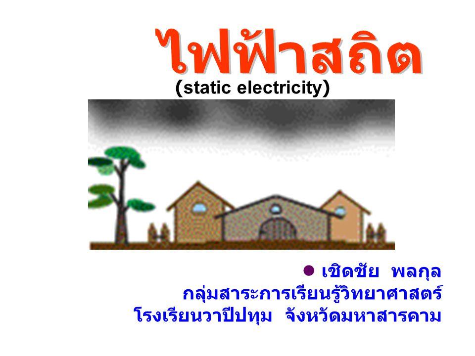 เชิดชัย พลกุล กลุ่มสาระการเรียนรู้วิทยาศาสตร์ โรงเรียนวาปีปทุม จังหวัดมหาสารคาม (static electricity)