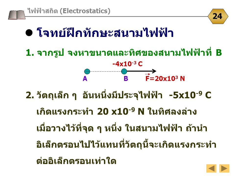 โจทย์ฝึกทักษะสนามไฟฟ้า ไฟฟ้าสถิต (Electrostatics) 24 1. จากรูป จงหาขนาดและทิศของสนามไฟฟ้าที่ B 2. วัตถุเล็ก ๆ อันหนึ่งมีประจุไฟฟ้า -5x10 -9 C เกิดแรงก