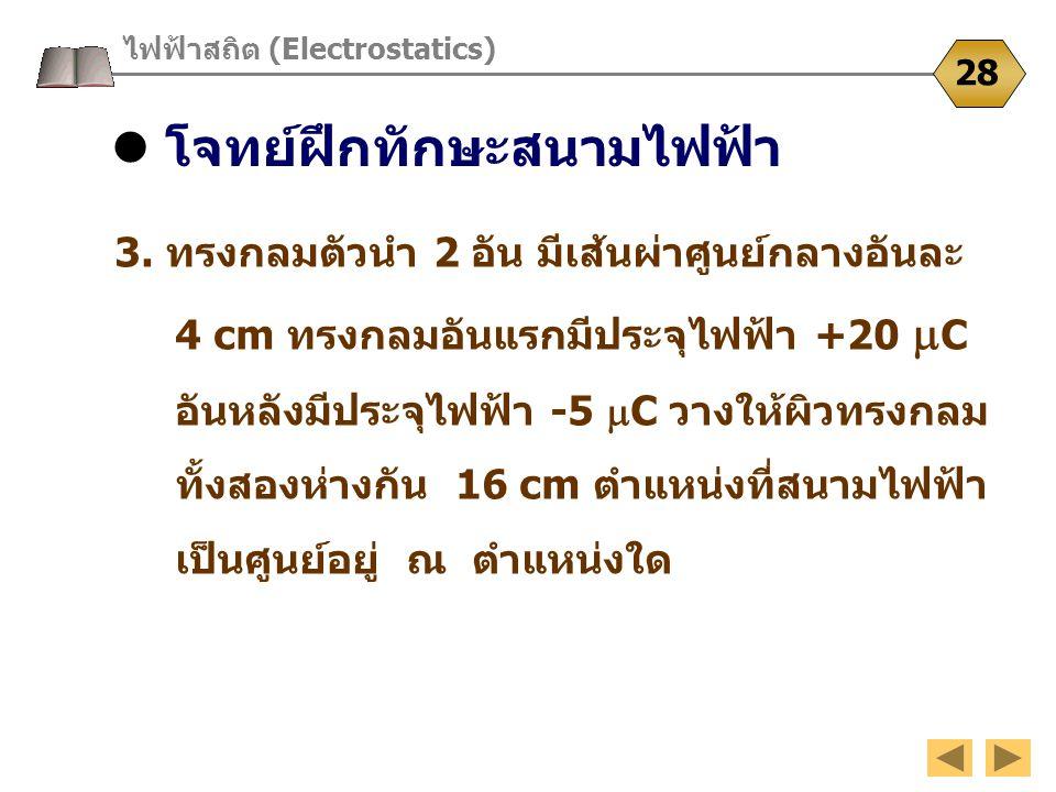 โจทย์ฝึกทักษะสนามไฟฟ้า ไฟฟ้าสถิต (Electrostatics) 28 3. ทรงกลมตัวนำ 2 อัน มีเส้นผ่าศูนย์กลางอันละ 4 cm ทรงกลมอันแรกมีประจุไฟฟ้า +20  C อันหลังมีประจุ
