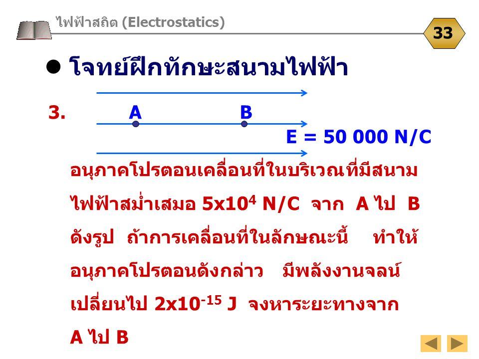 โจทย์ฝึกทักษะสนามไฟฟ้า ไฟฟ้าสถิต (Electrostatics) 33 3. A B อนุภาคโปรตอนเคลื่อนที่ในบริเวณที่มีสนาม ไฟฟ้าสม่ำเสมอ 5x10 4 N/C จาก A ไป B ดังรูป ถ้าการเ