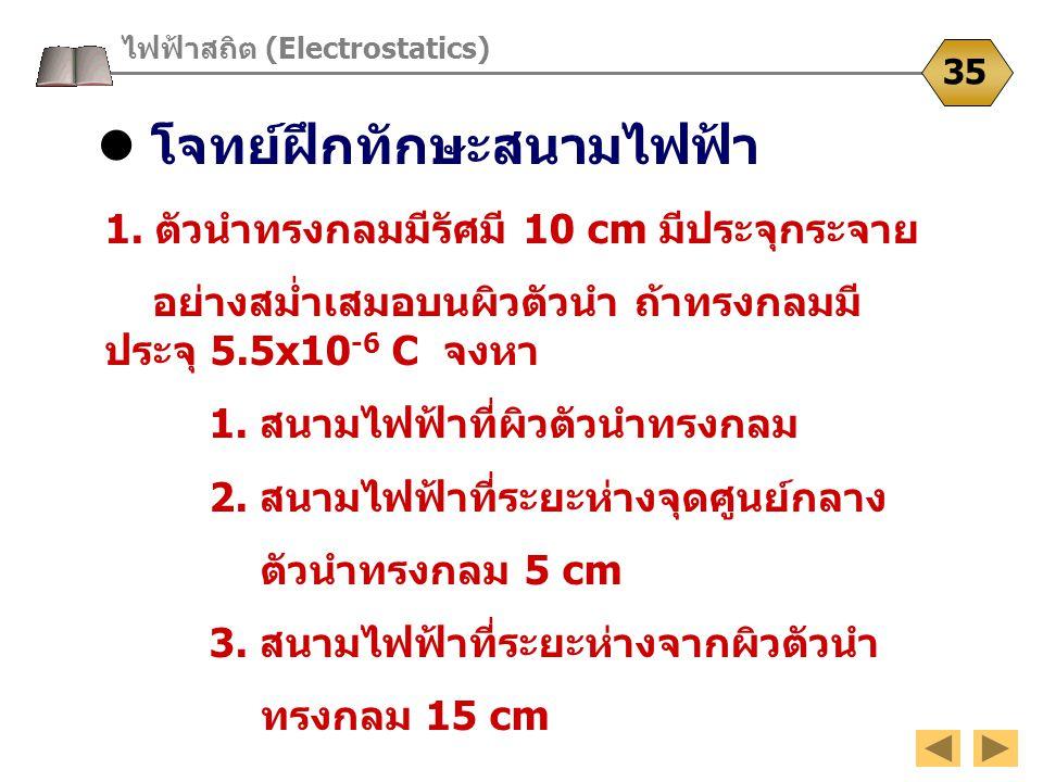 โจทย์ฝึกทักษะสนามไฟฟ้า ไฟฟ้าสถิต (Electrostatics) 35 1. ตัวนำทรงกลมมีรัศมี 10 cm มีประจุกระจาย อย่างสม่ำเสมอบนผิวตัวนำ ถ้าทรงกลมมี ประจุ 5.5x10 -6 C จ