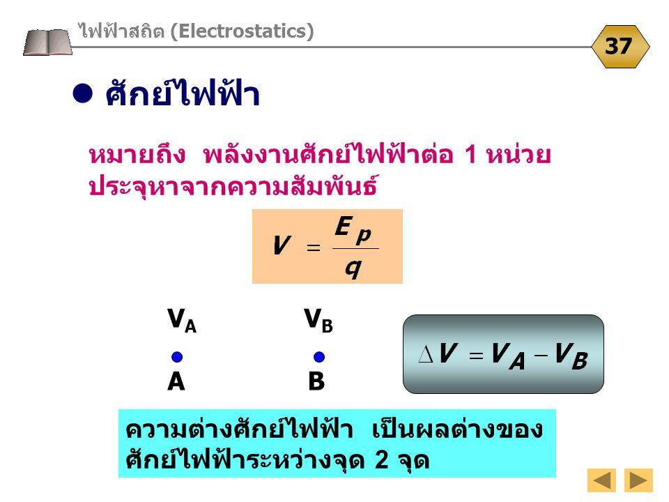 ไฟฟ้าสถิต (Electrostatics) 37 หมายถึง พลังงานศักย์ไฟฟ้าต่อ 1 หน่วย ประจุหาจากความสัมพันธ์ ความต่างศักย์ไฟฟ้า เป็นผลต่างของ ศักย์ไฟฟ้าระหว่างจุด 2 จุด