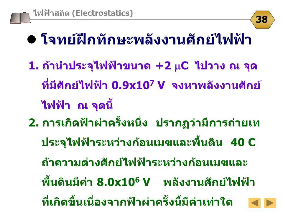 โจทย์ฝึกทักษะพลังงานศักย์ไฟฟ้า ไฟฟ้าสถิต (Electrostatics) 38 1. ถ้านำประจุไฟฟ้าขนาด +2  C ไปวาง ณ จุด ที่มีศักย์ไฟฟ้า 0.9x10 7 V จงหาพลังงานศักย์ ไฟฟ
