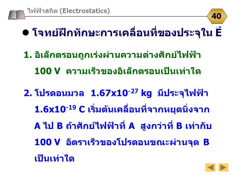 โจทย์ฝึกทักษะการเคลื่อนที่ของประจุใน E ไฟฟ้าสถิต (Electrostatics) 40 1. อิเล็กตรอนถูกเร่งผ่านความต่างศักย์ไฟฟ้า 100 V ความเร็วของอิเล็กตรอนเป็นเท่าใด