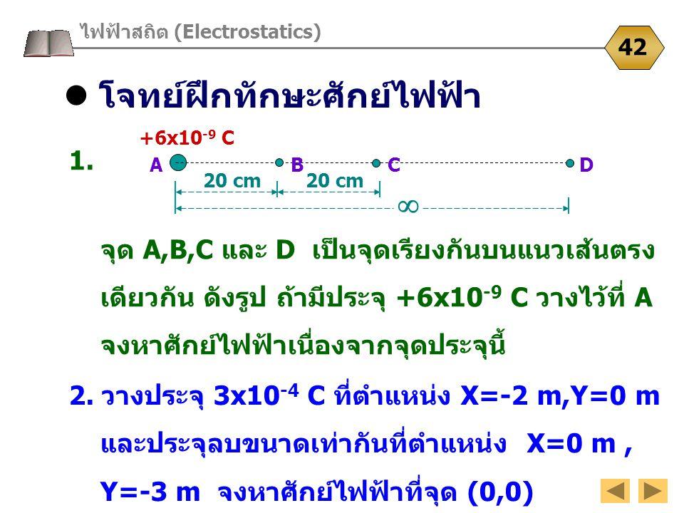 โจทย์ฝึกทักษะศักย์ไฟฟ้า ไฟฟ้าสถิต (Electrostatics) 42 1. จุด A,B,C และ D เป็นจุดเรียงกันบนแนวเส้นตรง เดียวกัน ดังรูป ถ้ามีประจุ +6x10 -9 C วางไว้ที่ A