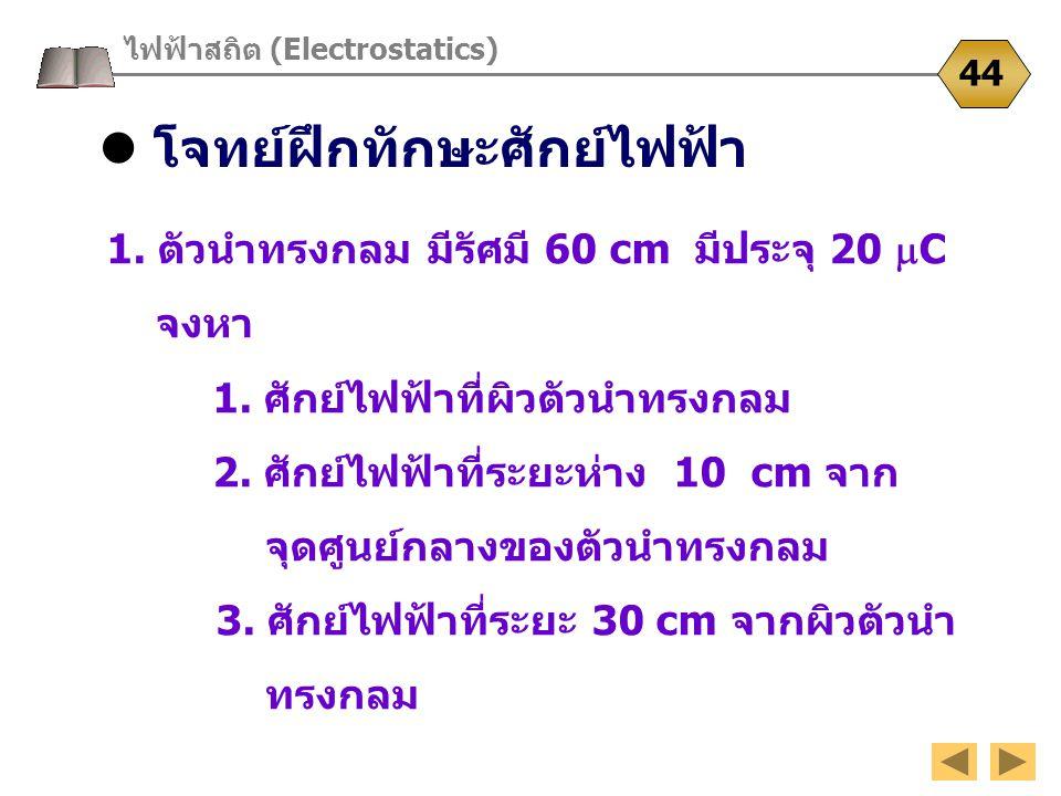 โจทย์ฝึกทักษะศักย์ไฟฟ้า ไฟฟ้าสถิต (Electrostatics) 44 1. ตัวนำทรงกลม มีรัศมี 60 cm มีประจุ 20  C จงหา 1. ศักย์ไฟฟ้าที่ผิวตัวนำทรงกลม 2. ศักย์ไฟฟ้าที่