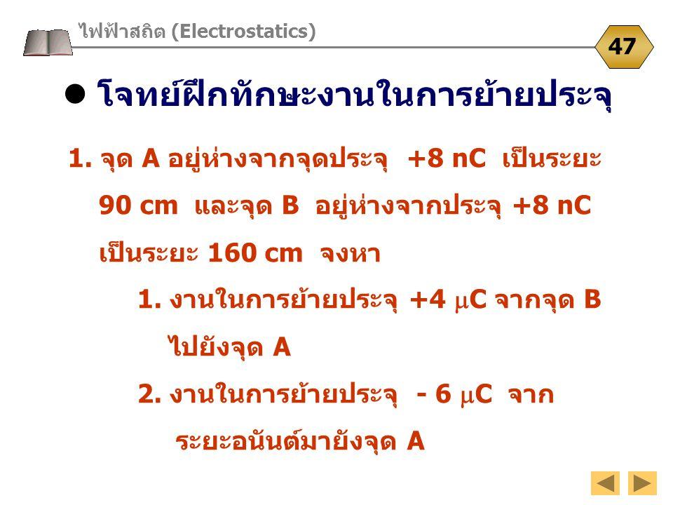 โจทย์ฝึกทักษะงานในการย้ายประจุ ไฟฟ้าสถิต (Electrostatics) 47 1. จุด A อยู่ห่างจากจุดประจุ +8 nC เป็นระยะ 90 cm และจุด B อยู่ห่างจากประจุ +8 nC เป็นระย