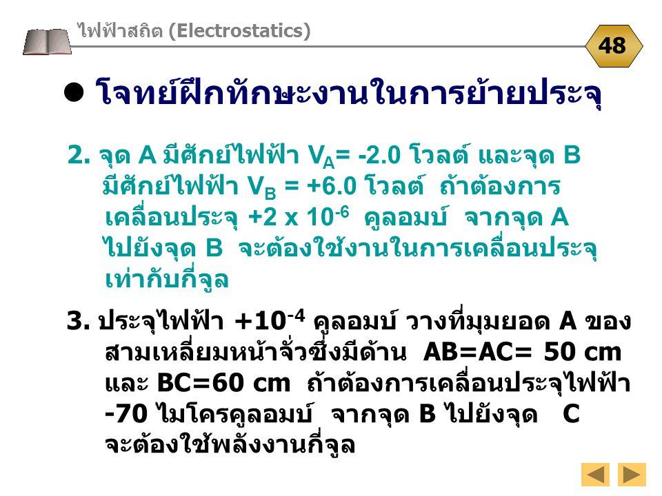 โจทย์ฝึกทักษะงานในการย้ายประจุ ไฟฟ้าสถิต (Electrostatics) 48 2. จุด A มีศักย์ไฟฟ้า V A = -2.0 โวลต์ และจุด B มีศักย์ไฟฟ้า V B = +6.0 โวลต์ ถ้าต้องการ
