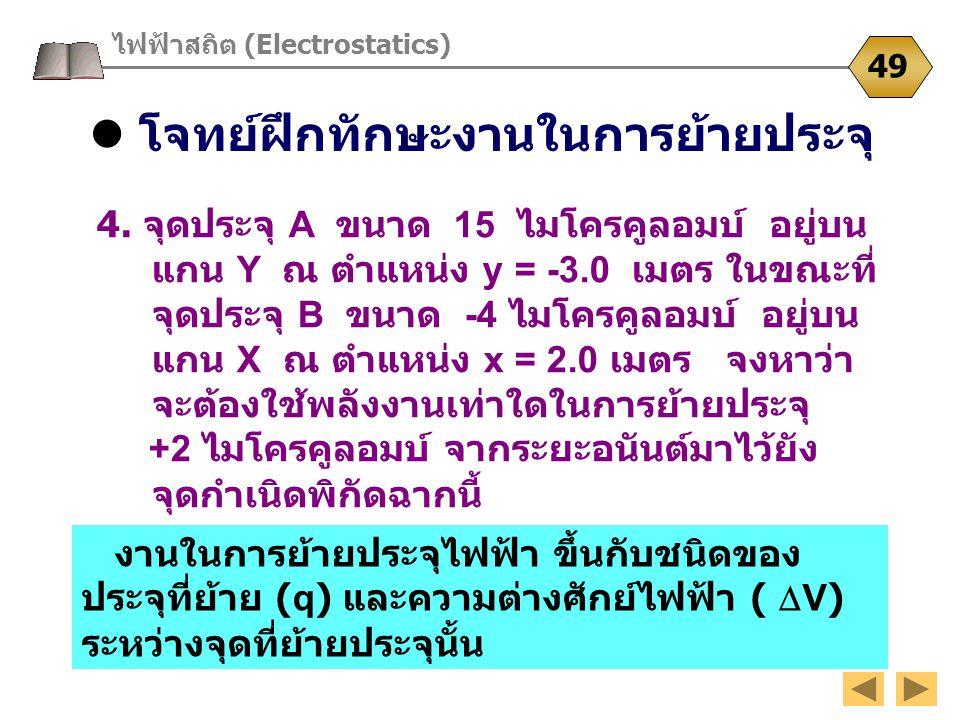 โจทย์ฝึกทักษะงานในการย้ายประจุ ไฟฟ้าสถิต (Electrostatics) 49 4. จุดประจุ A ขนาด 15 ไมโครคูลอมบ์ อยู่บน แกน Y ณ ตำแหน่ง y = -3.0 เมตร ในขณะที่ จุดประจุ