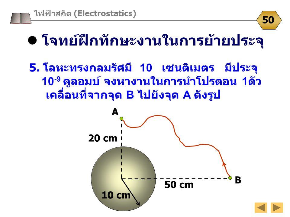 โจทย์ฝึกทักษะงานในการย้ายประจุ ไฟฟ้าสถิต (Electrostatics) 50 5. โลหะทรงกลมรัศมี 10 เซนติเมตร มีประจุ 10 -9 คูลอมบ์ จงหางานในการนำโปรตอน 1 ตัว เคลื่อนท