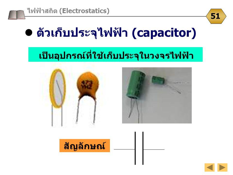 ตัวเก็บประจุไฟฟ้า (capacitor) ไฟฟ้าสถิต (Electrostatics) 51 สัญลักษณ์ เป็นอุปกรณ์ที่ใช้เก็บประจุในวงจรไฟฟ้า