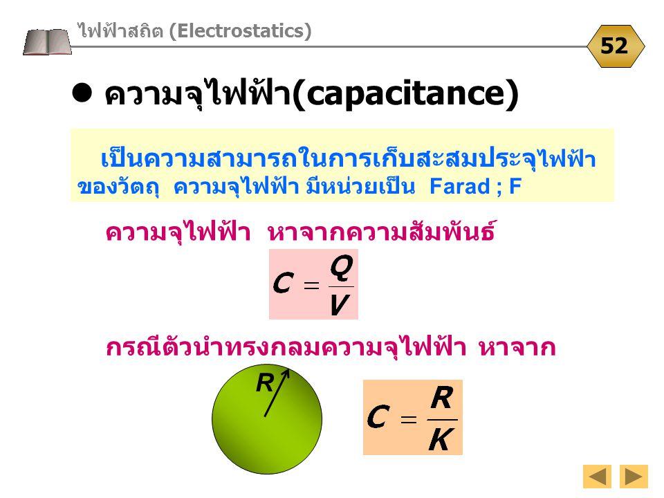 ไฟฟ้าสถิต (Electrostatics) 52 เป็นความสามารถในการเก็บสะสมประจุ ไฟฟ้า ของวัตถุ ความจุไฟฟ้า มีหน่วยเป็น Farad ; F ความจุไฟฟ้า หาจากความสัมพันธ์ ความจุไฟ
