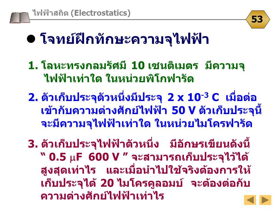 โจทย์ฝึกทักษะความจุไฟฟ้า ไฟฟ้าสถิต (Electrostatics) 53 1. โลหะทรงกลมรัศมี 10 เซนติเมตร มีความจุ ไฟฟ้าเท่าใด ในหน่วยพิโกฟารัด 3. ตัวเก็บประจุไฟฟ้าตัวหน