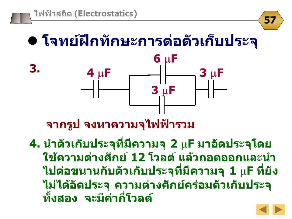 โจทย์ฝึกทักษะการต่อตัวเก็บประจุ ไฟฟ้าสถิต (Electrostatics) 57 3. จากรูป จงหาความจุไฟฟ้ารวม 6  F 3  F 4. นำตัวเก็บประจุที่มีความจุ 2  F มาอัดประจุโด