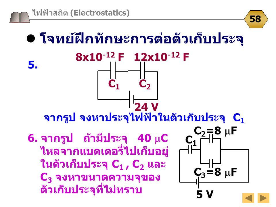 โจทย์ฝึกทักษะการต่อตัวเก็บประจุ ไฟฟ้าสถิต (Electrostatics) 58 5. จากรูป จงหาประจุไฟฟ้าในตัวเก็บประจุ C 1 8x10 -12 F 12x10 -12 F C 1 C 2 24 V 6. จากรูป