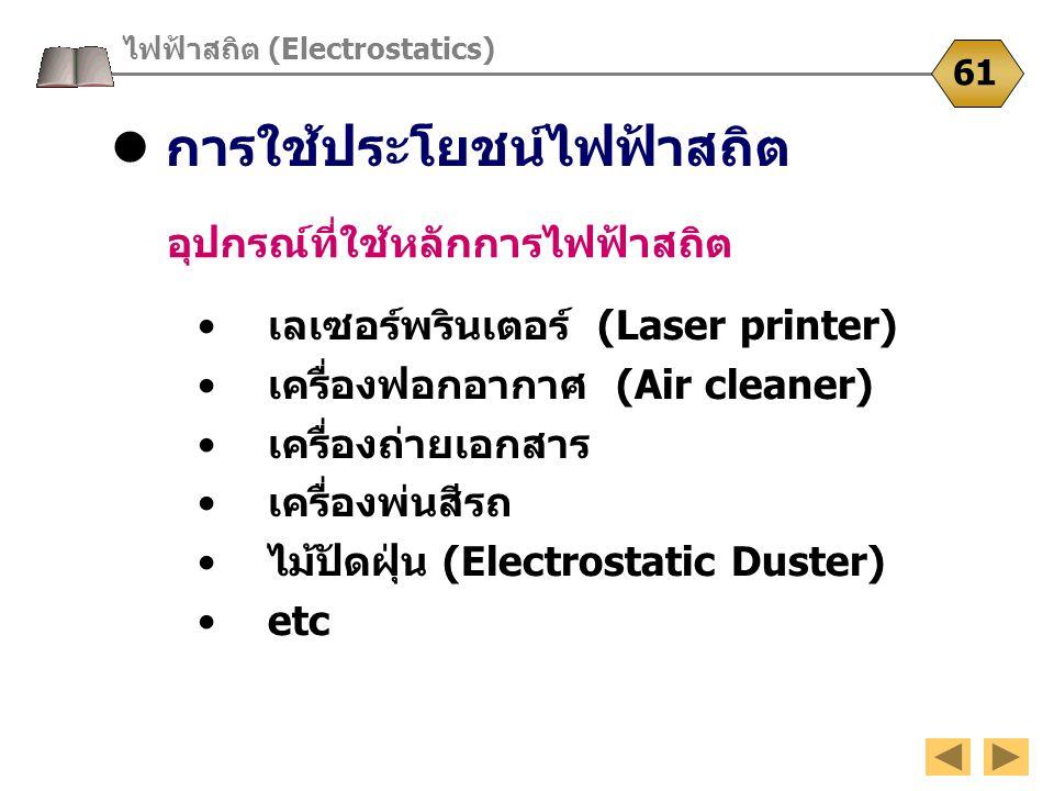 การใช้ประโยชน์ไฟฟ้าสถิต ไฟฟ้าสถิต (Electrostatics) 61 อุปกรณ์ที่ใช้หลักการไฟฟ้าสถิต เลเซอร์พรินเตอร์ (Laser printer) เครื่องฟอกอากาศ (Air cleaner) เคร