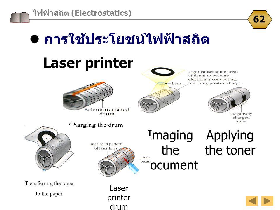 การใช้ประโยชน์ไฟฟ้าสถิต ไฟฟ้าสถิต (Electrostatics) 62 Laser printer Imaging the document Applying the toner Laser printer drum