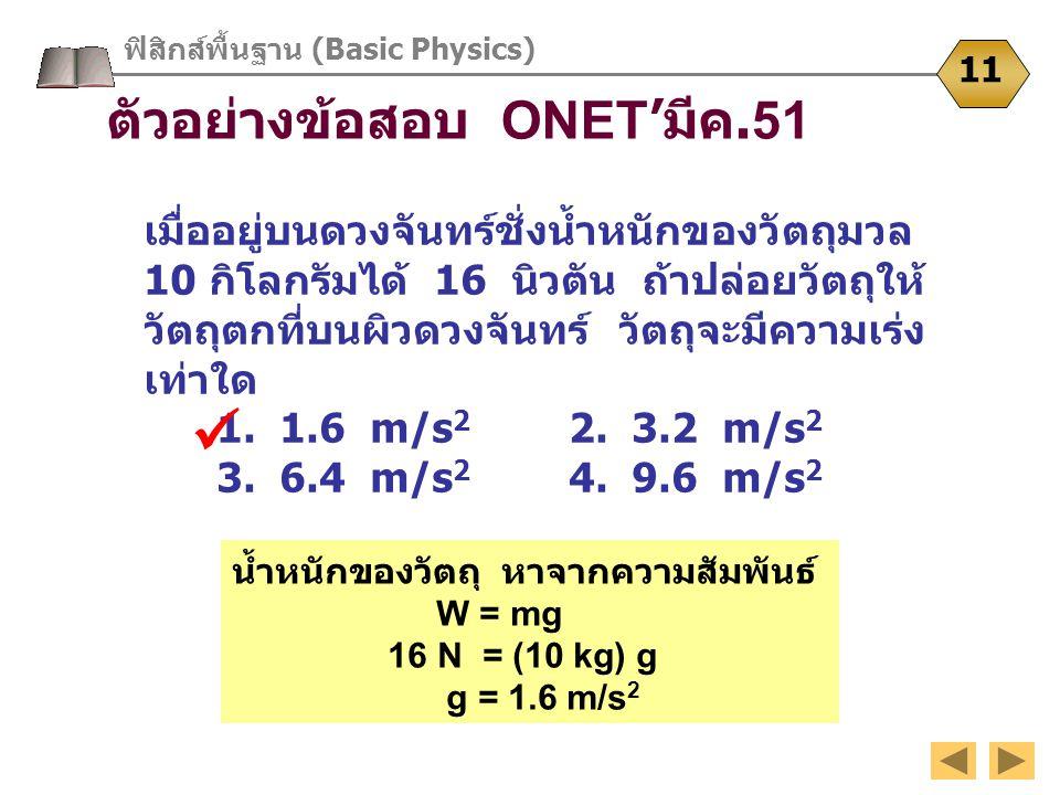 ฟิสิกส์พื้นฐาน (Basic Physics) 11 ตัวอย่างข้อสอบ ONET 'มีค.51 น้ำหนักของวัตถุ หาจากความสัมพันธ์ W = mg 16 N = (10 kg) g g = 1.6 m/s 2 เมื่ออยู่บนดวงจั
