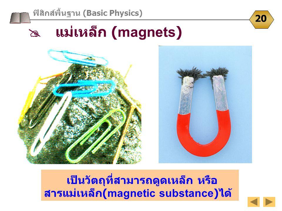 เป็นวัตถุที่สามารถดูดเหล็ก หรือ สารแม่เหล็ก (magnetic substance) ได้ ฟิสิกส์พื้นฐาน (Basic Physics) 20  แม่เหล็ก (magnets)
