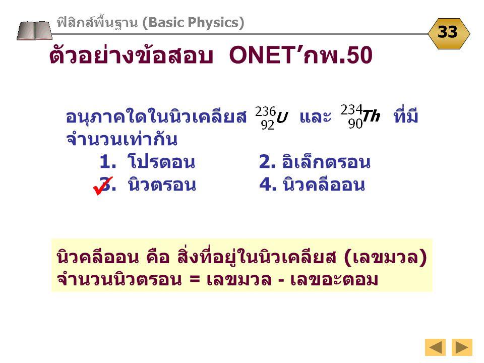 ฟิสิกส์พื้นฐาน (Basic Physics) 33 ตัวอย่างข้อสอบ ONET 'กพ.50 อนุภาคใดในนิวเคลียส และ ที่มี จำนวนเท่ากัน 1. โปรตอน 2. อิเล็กตรอน 3. นิวตรอน 4. นิวคลีออ