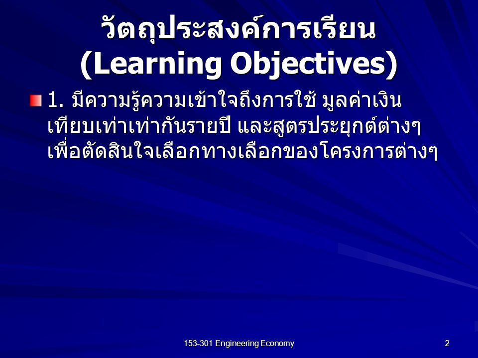 153-301 Engineering Economy 2 วัตถุประสงค์การเรียน (Learning Objectives) 1. มีความรู้ความเข้าใจถึงการใช้ มูลค่าเงิน เทียบเท่าเท่ากันรายปี และสูตรประยุ