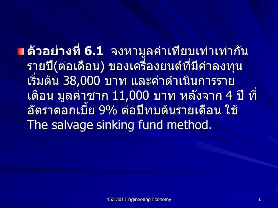 153-301 Engineering Economy 6 ตัวอย่างที่ 6.1 จงหามูลค่าเทียบเท่าเท่ากัน รายปี ( ต่อเดือน ) ของเครื่องยนต์ที่มีค่าลงทุน เริ่มต้น 38,000 บาท และค่าดำเน