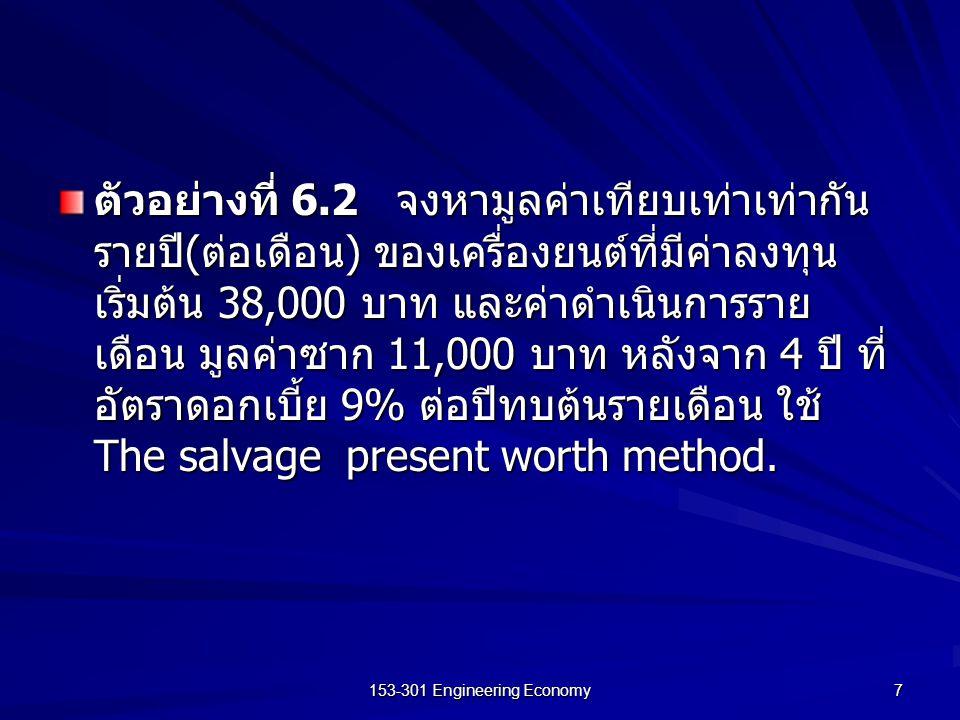 153-301 Engineering Economy 8 ตัวอย่างที่ 6.3 จงเปรียบเทียบและเลือก เครื่องจักรที่ใช้งานได้เหมือนกัน ซึ่งมีค่าใช้จ่าย ดังแสดงตามตารางต่อไปนี้ โดยพิจารณาที่อัตรา ดอกเบี้ย 10% เปรียบเทียบโครงการด้วยวิธี มูลค่าเงินเทียบเท่าเท่ากันรายปี แบบ A แบบ B ค่าเครื่องจักรและ ค่าใช้จ่ายเริ่มต้น (P) 2,5003,500 ค่าใช้จ่ายในการ ดำเนินงาน (AOC) 900700 ค่าซากเมื่อหมดอายุ (SV) 200350 อายุการใช้งาน ( ปี ) 55 หน่วยเป็น : พันบาท