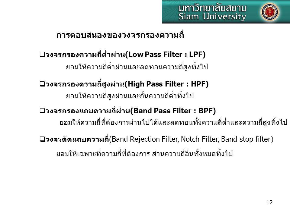 12 การตอบสนองของวงจรกรองความถี่  วงจรกรองความถี่ต่ำผ่าน(Low Pass Filter : LPF)  วงจรกรองความถี่สูงผ่าน(High Pass Filter : HPF)  วงจรกรองแถบความถี่ผ