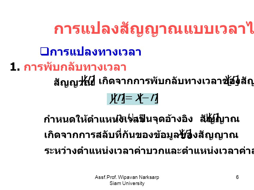 Assf.Prof. Wipavan Narksarp Siam University 6 การแปลงสัญญาณแบบเวลาไม่ต่อเนื่อง  การแปลงทางเวลา 1. การพับกลับทางเวลา เกิดจากการพับกลับทางเวลาของสัญญาณ