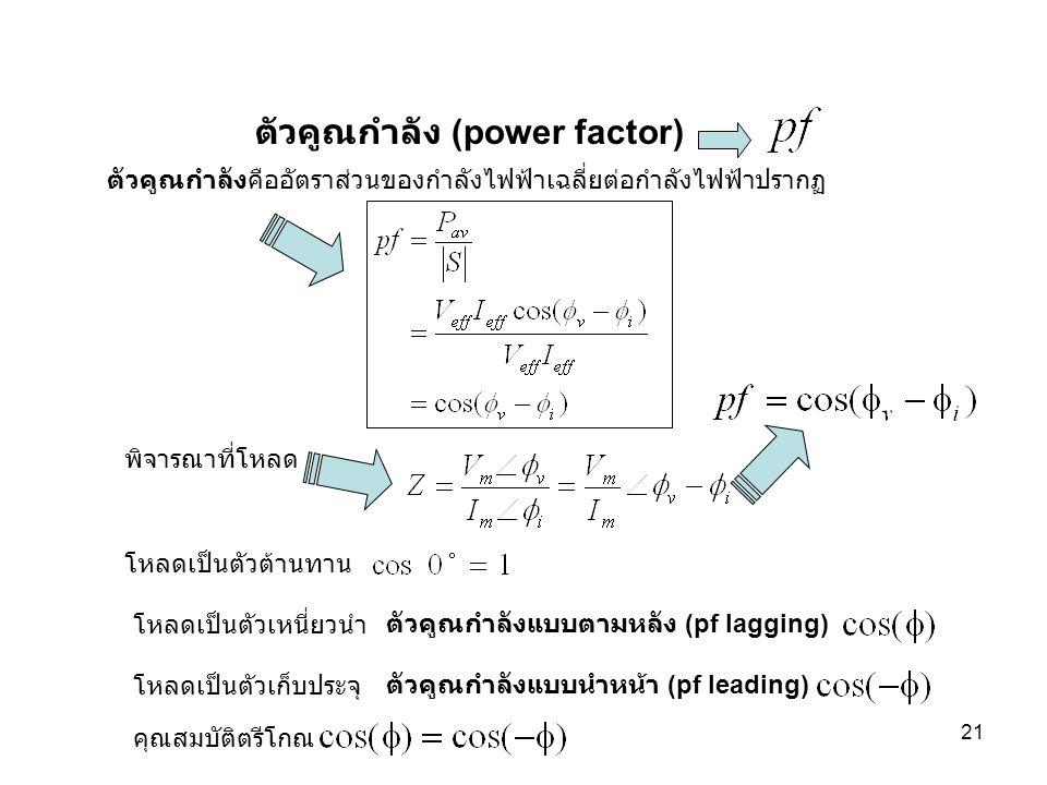 21 ตัวคูณกำลัง (power factor) ตัวคูณกำลังคืออัตราส่วนของกำลังไฟฟ้าเฉลี่ยต่อกำลังไฟฟ้าปรากฏ โหลดเป็นตัวเหนี่ยวนำ โหลดเป็นตัวเก็บประจุ โหลดเป็นตัวต้านทา