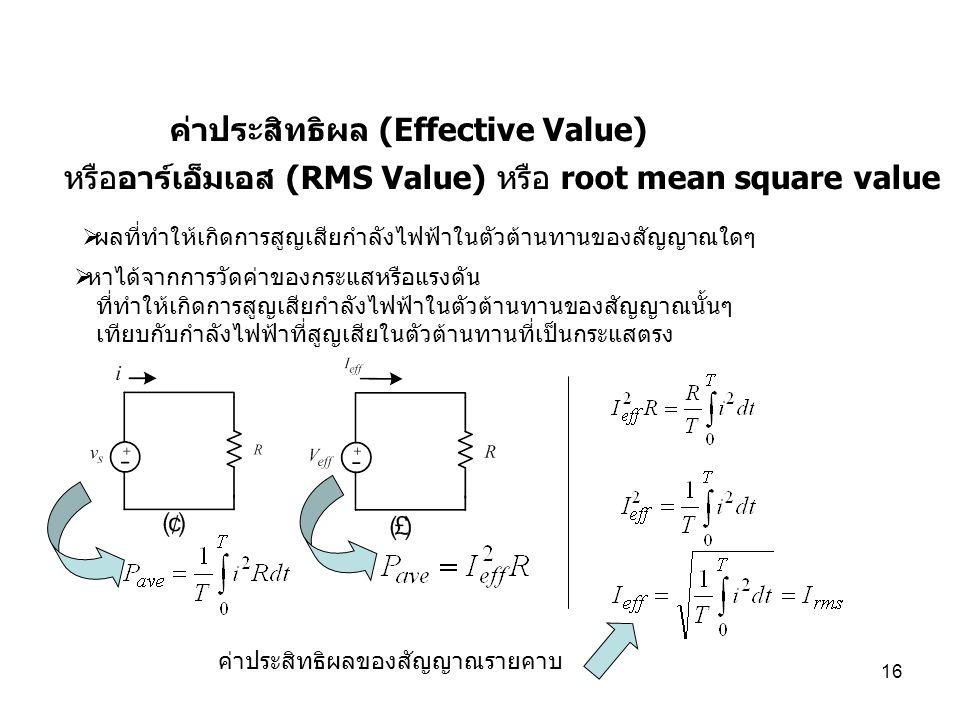 16 ค่าประสิทธิผล (Effective Value) ค่าประสิทธิผลของสัญญาณรายคาบ  หาได้จากการวัดค่าของกระแสหรือแรงดัน ที่ทำให้เกิดการสูญเสียกำลังไฟฟ้าในตัวต้านทานของส