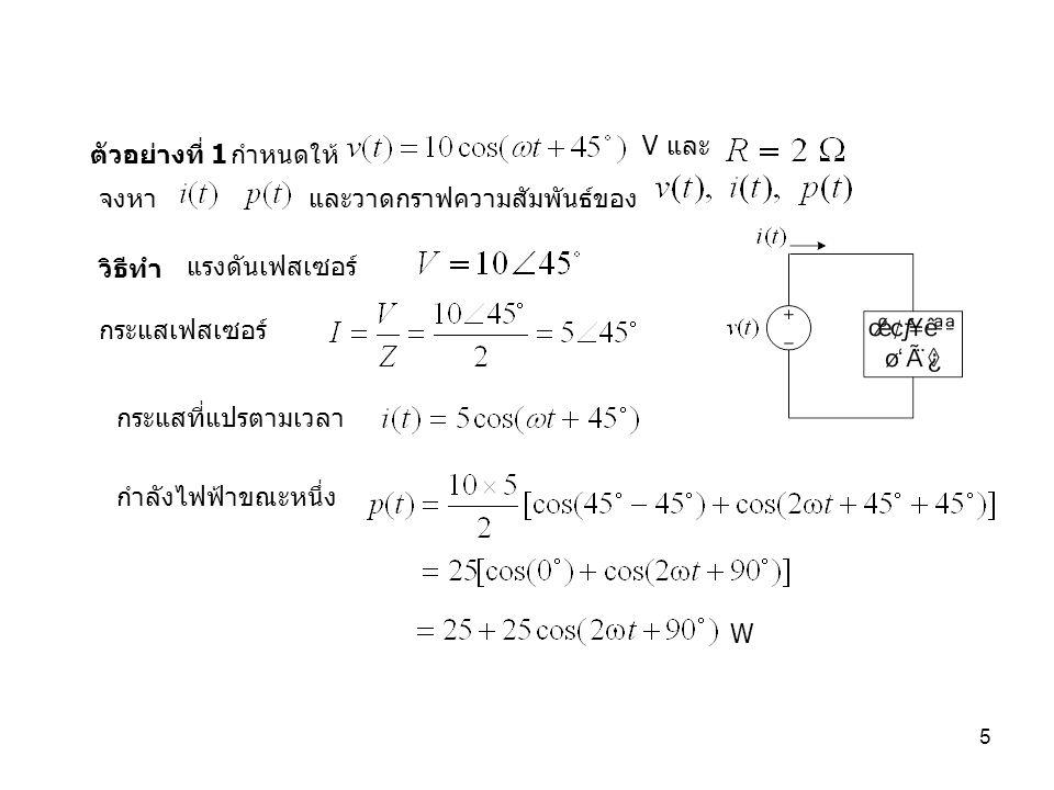 5 ตัวอย่างที่ 1 V และ จงหา และวาดกราฟความสัมพันธ์ของ กำหนดให้ วิธีทำ กระแสเฟสเซอร์ แรงดันเฟสเซอร์ กระแสที่แปรตามเวลา กำลังไฟฟ้าขณะหนึ่ง W