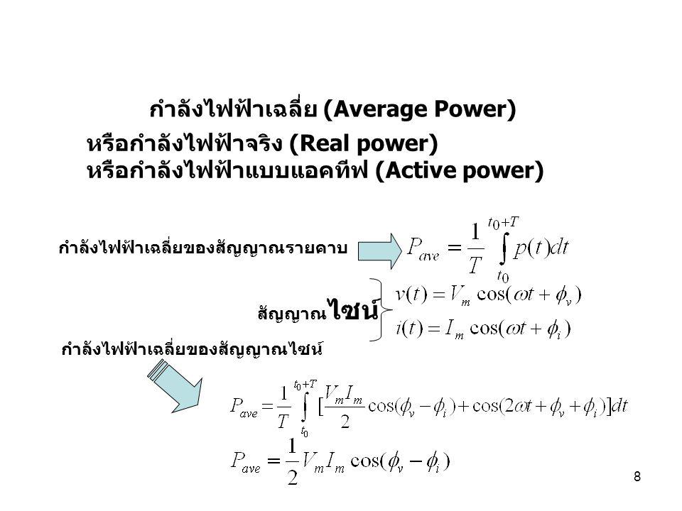8 หรือกำลังไฟฟ้าจริง (Real power) หรือกำลังไฟฟ้าแบบแอคทีฟ (Active power) กำลังไฟฟ้าเฉลี่ย (Average Power) กำลังไฟฟ้าเฉลี่ยของสัญญาณรายคาบ สัญญาณ ไซน์