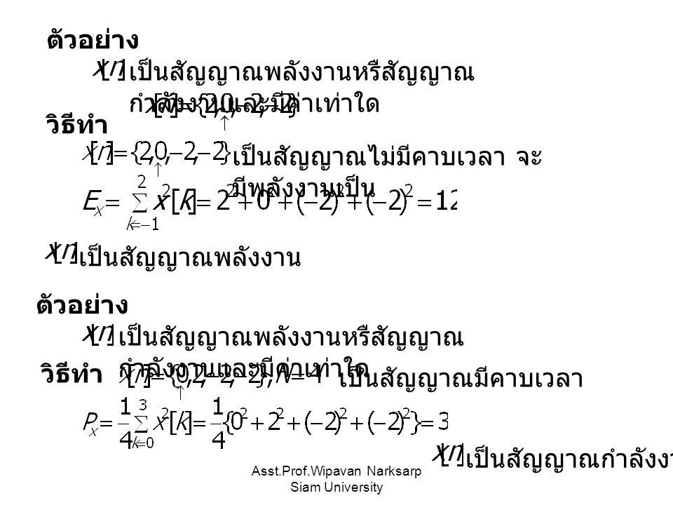 Asst.Prof.Wipavan Narksarp Siam University เป็นสัญญาณพลังงานหรืสัญญาณ กำลังงานและมีค่าเท่าใด ตัวอย่าง วิธีทำ เป็นสัญญาณไม่มีคาบเวลา จะ มีพลังงานเป็น เป็นสัญญาณพลังงาน เป็นสัญญาณพลังงานหรืสัญญาณ กำลังงานและมีค่าเท่าใด ตัวอย่าง เป็นสัญญาณมีคาบเวลา เป็นสัญญาณกำลังงาน วิธีทำ